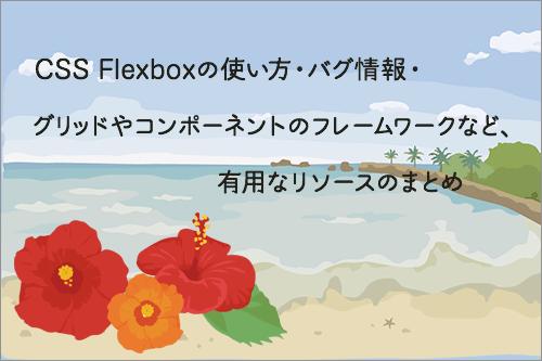 CSS Flexboxの使い方・バグ情報・グリッドやコンポーネントのフレームワークなど、有用なリソースのまとめ